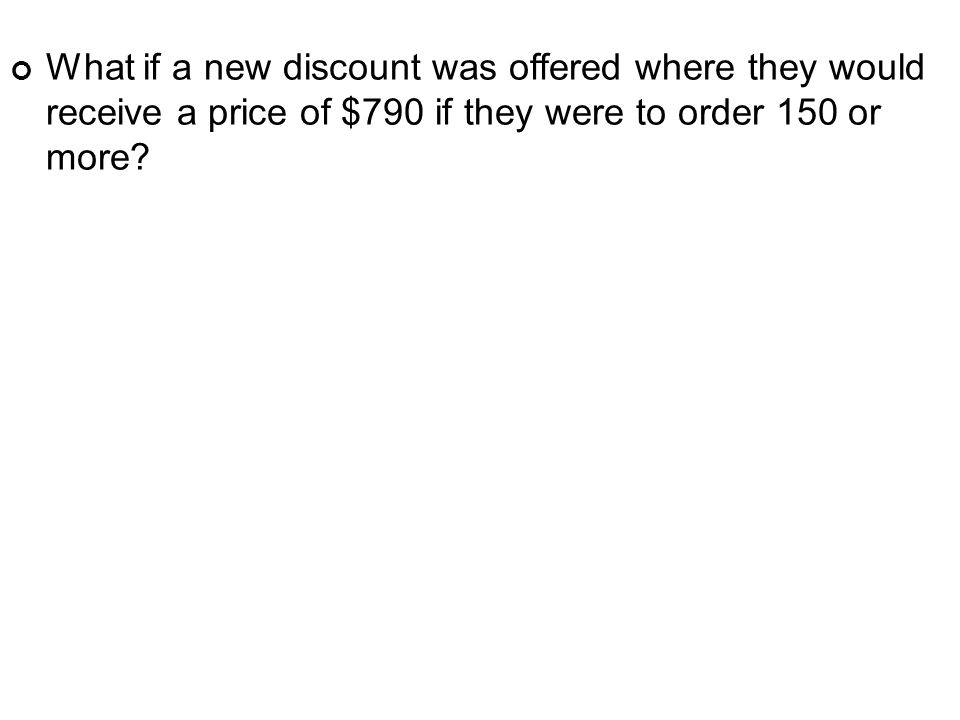 What if a new discount was offered where they would receive a price of $790 if they were to order 150 or more