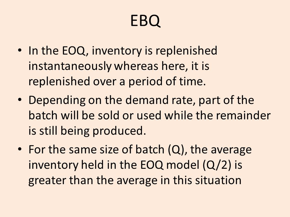 EBQ In the EOQ, inventory is replenished instantaneously whereas here, it is replenished over a period of time.