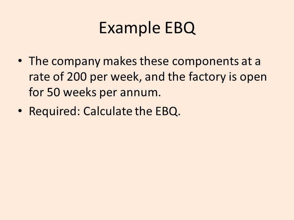 Example EBQ The company makes these components at a rate of 200 per week, and the factory is open for 50 weeks per annum.