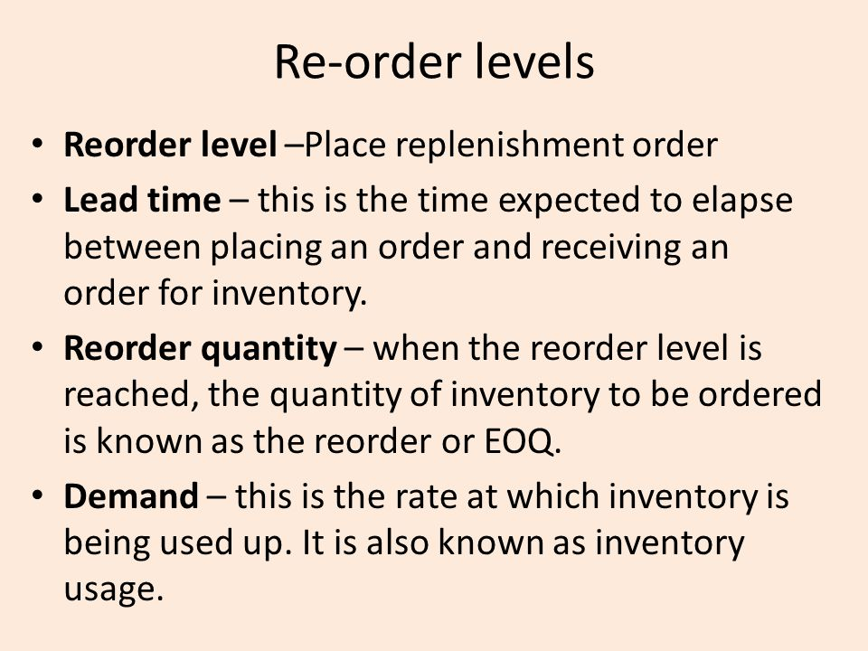 Re-order levels Reorder level –Place replenishment order
