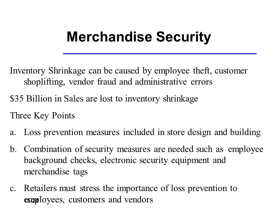 Merchandise Security Inventory Shrinkage can be caused by employee theft, customer shoplifting, vendor fraud and administrative errors.