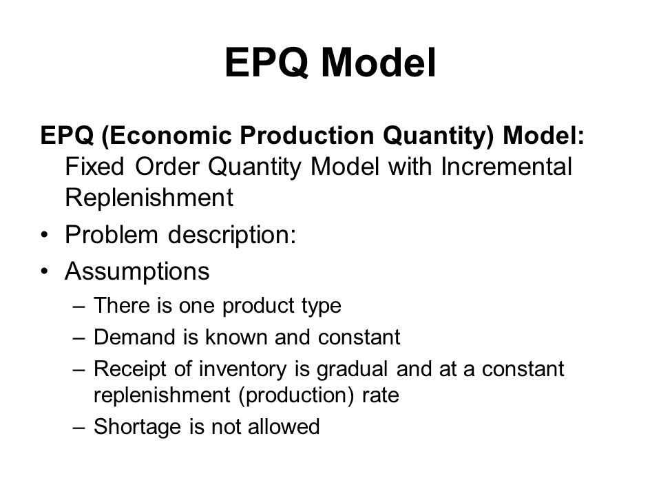 EPQ Model EPQ (Economic Production Quantity) Model: Fixed Order Quantity Model with Incremental Replenishment.