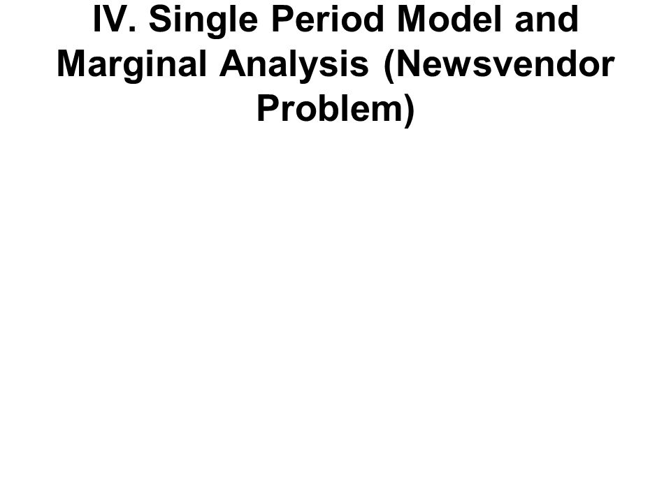 IV. Single Period Model and Marginal Analysis (Newsvendor Problem)