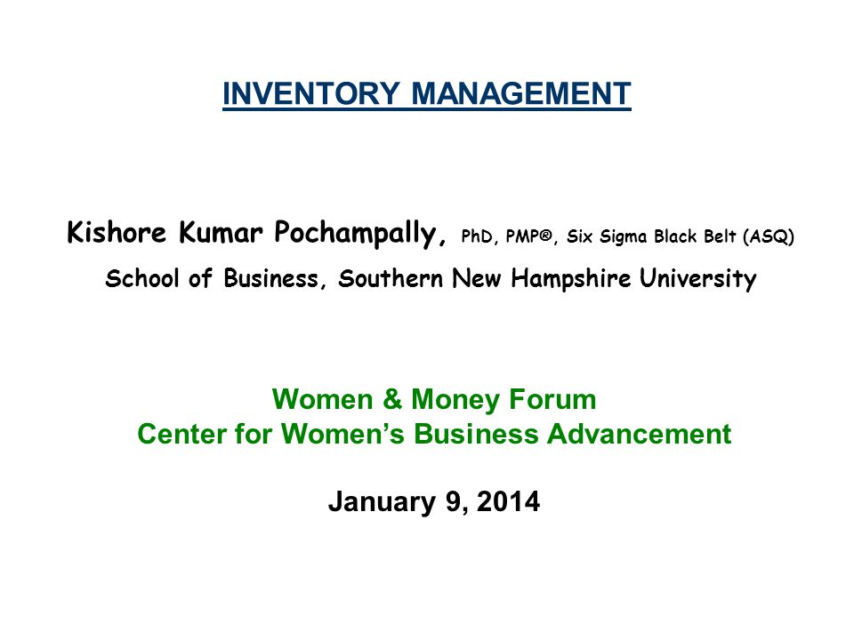 INVENTORY MANAGEMENT Kishore Kumar Pochampally, PhD, PMP®, Six Sigma Black Belt (ASQ) School of Business, Southern New Hampshire University.