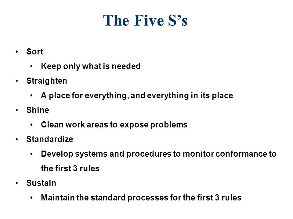 The Five S's Sort Keep only what is needed Straighten