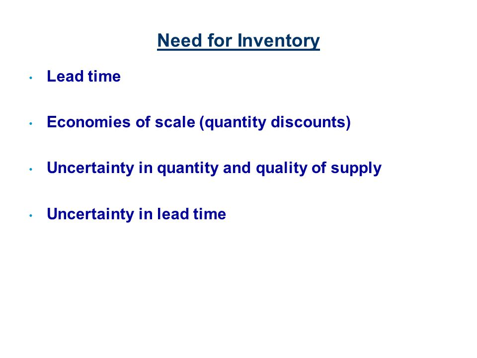 Need for Inventory Lead time Economies of scale (quantity discounts)