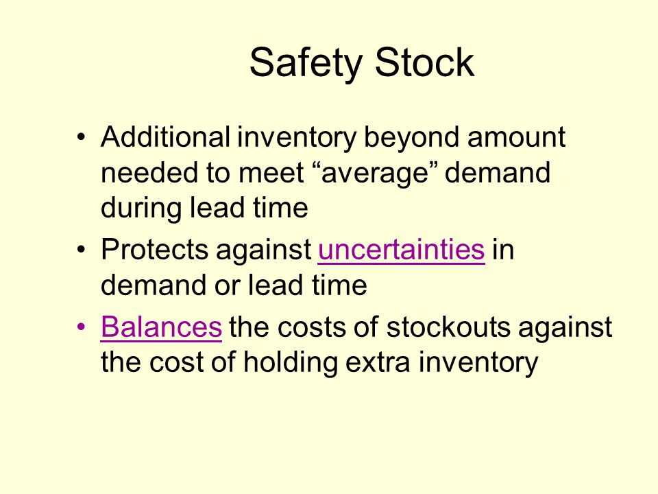 Safety Stock Additional inventory beyond amount needed to meet average demand during lead time.