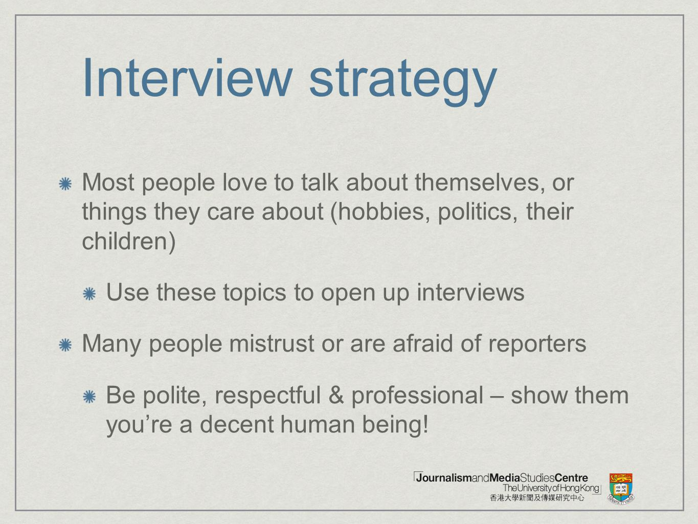 Interview strategy Most people love to talk about themselves, or things they care about (hobbies, politics, their children)