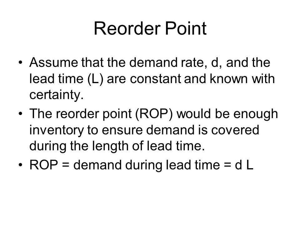 Reorder Point Assume that the demand rate, d, and the lead time (L) are constant and known with certainty.