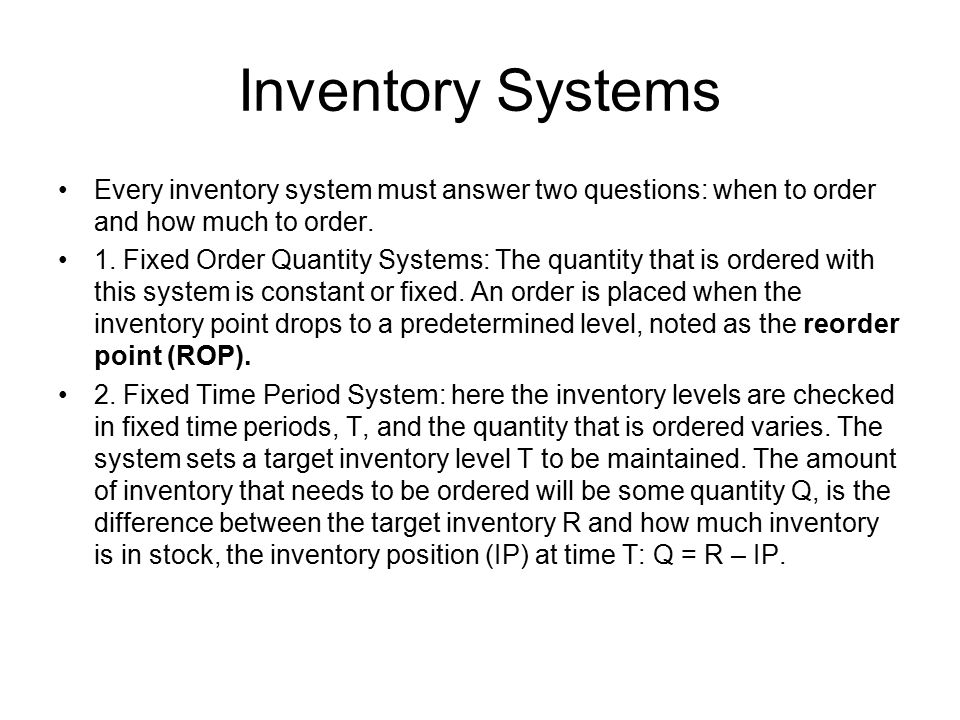 Inventory Systems Every inventory system must answer two questions: when to order and how much to order.
