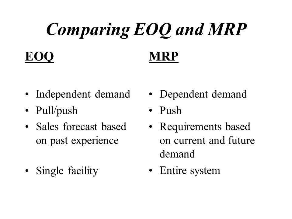 Comparing EOQ and MRP EOQ MRP Independent demand Pull/push