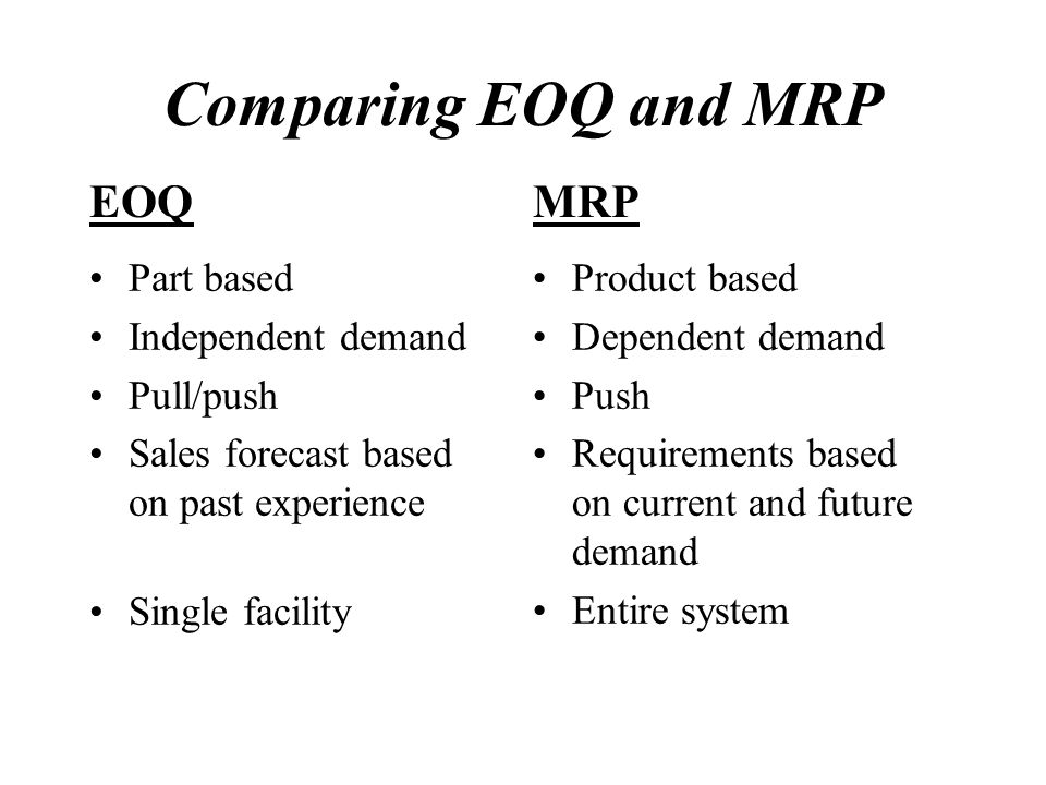 Comparing EOQ and MRP EOQ MRP Part based Independent demand Pull/push