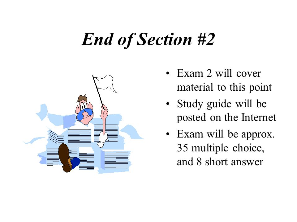 End of Section #2 Exam 2 will cover material to this point