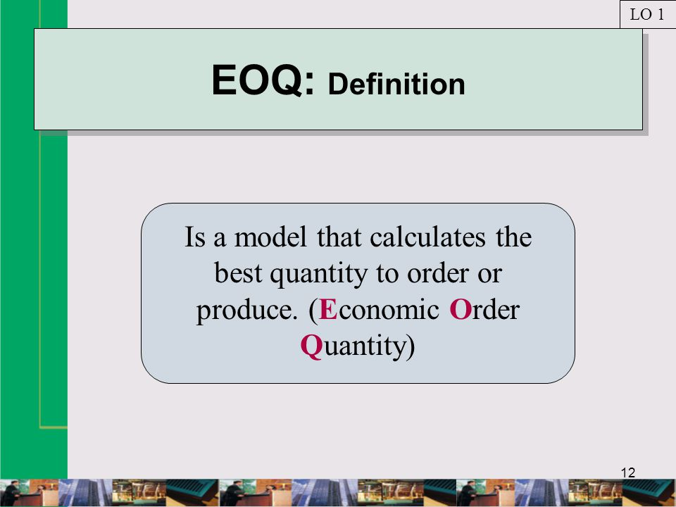 LO 1 EOQ: Definition. Is a model that calculates the best quantity to order or produce.