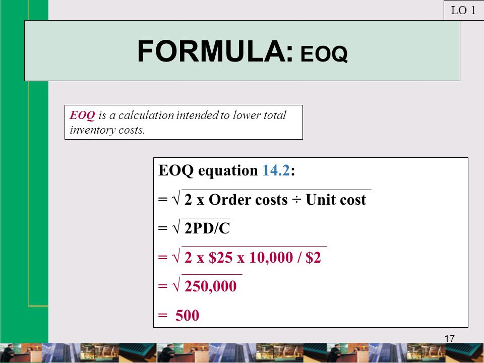 FORMULA: EOQ EOQ equation 14.2: = √ 2 x Order costs ÷ Unit cost