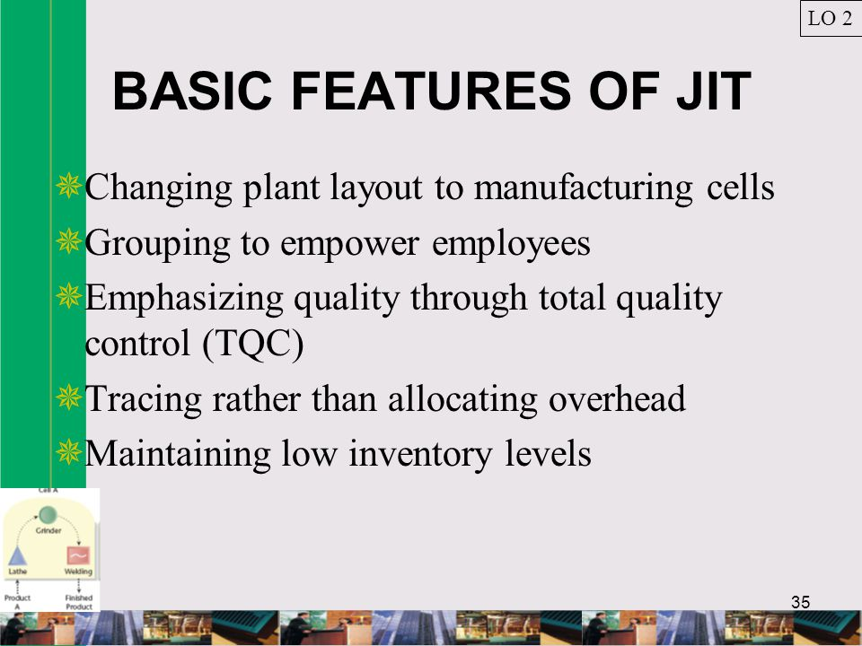 BASIC FEATURES OF JIT Changing plant layout to manufacturing cells