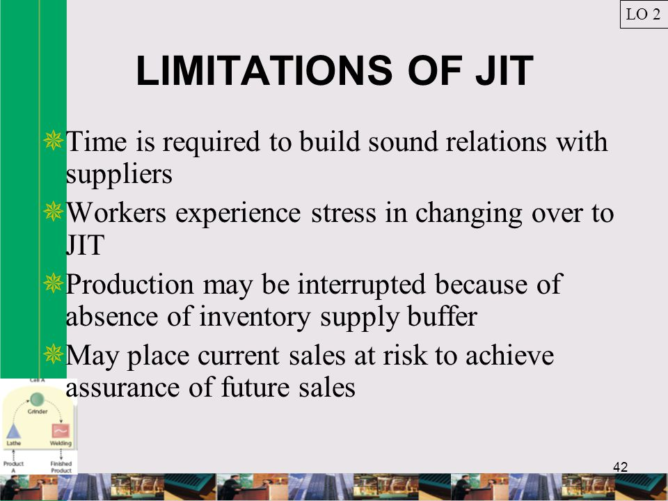 LO 2 LIMITATIONS OF JIT. Time is required to build sound relations with suppliers. Workers experience stress in changing over to JIT.