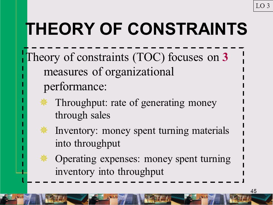 LO 3 THEORY OF CONSTRAINTS. Theory of constraints (TOC) focuses on 3 measures of organizational performance: