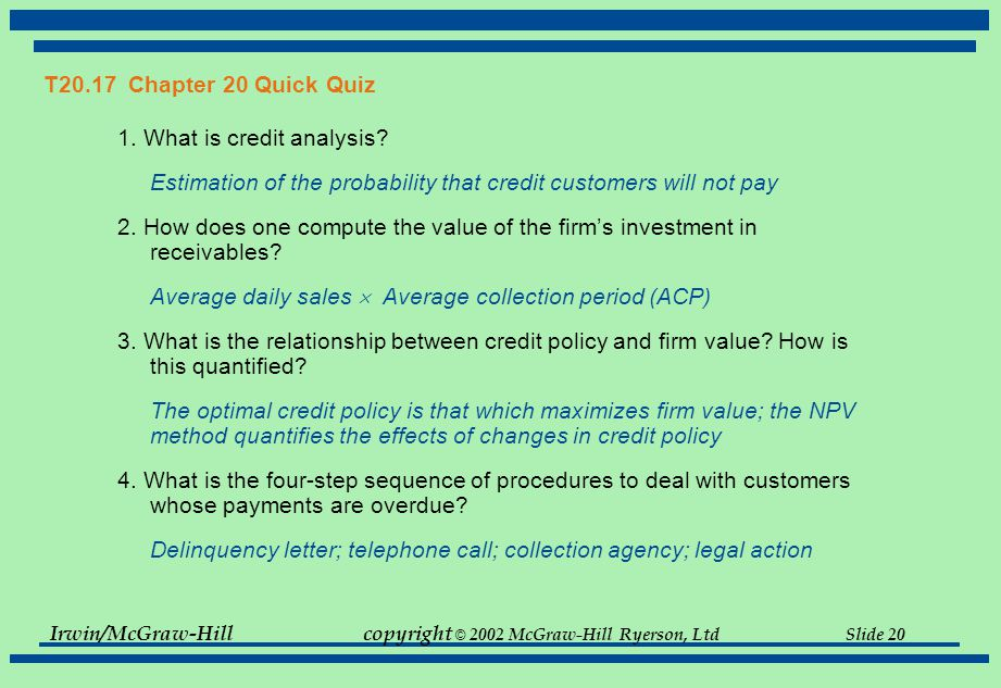 T20.17 Chapter 20 Quick Quiz 1. What is credit analysis Estimation of the probability that credit customers will not pay.