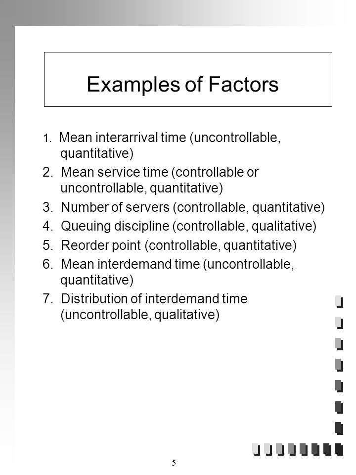 Examples of Factors 1. Mean interarrival time (uncontrollable, quantitative) 2. Mean service time (controllable or uncontrollable, quantitative)