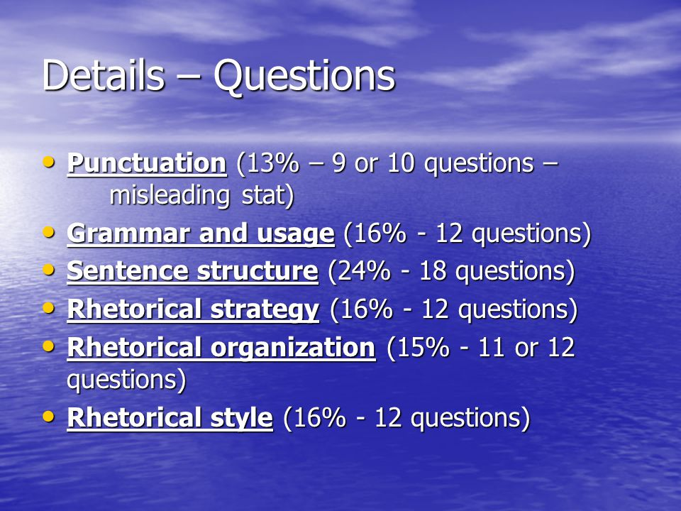 Details – Questions Punctuation (13% – 9 or 10 questions – misleading stat) Grammar and usage (16% - 12 questions)