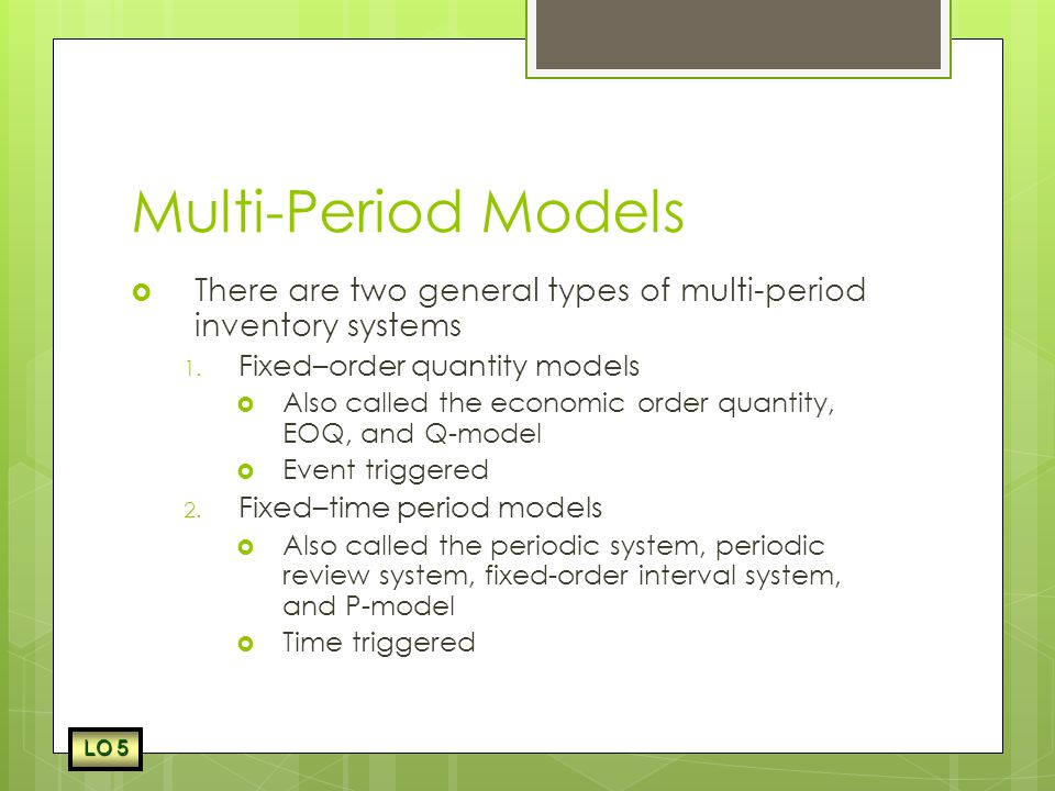 Multi-Period Models There are two general types of multi-period inventory systems. Fixed–order quantity models.