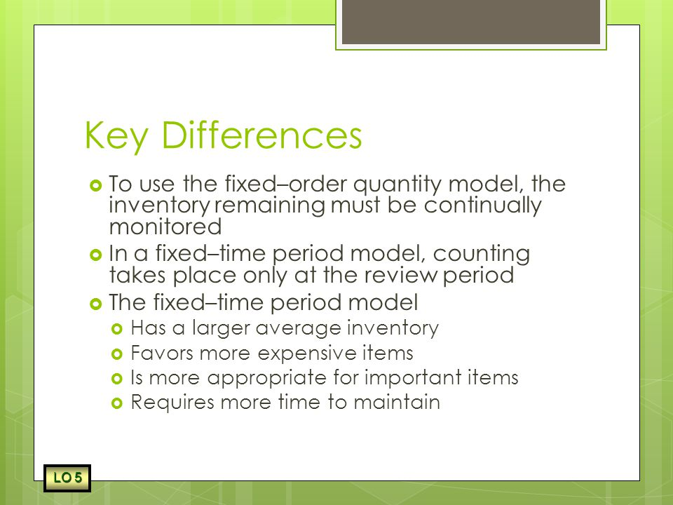 Key Differences To use the fixed–order quantity model, the inventory remaining must be continually monitored.