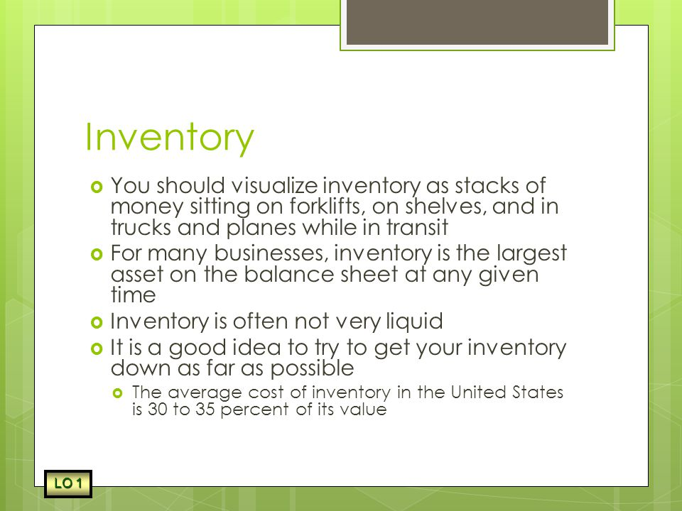 Inventory You should visualize inventory as stacks of money sitting on forklifts, on shelves, and in trucks and planes while in transit.