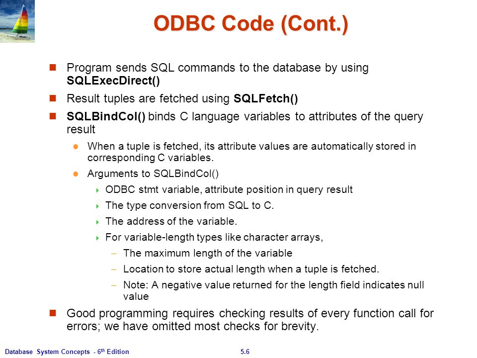 ODBC Code (Cont.) Program sends SQL commands to the database by using SQLExecDirect() Result tuples are fetched using SQLFetch()