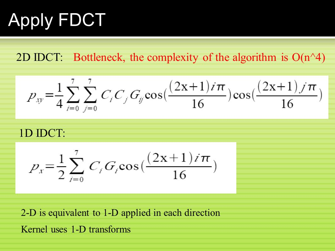 Apply FDCT 2D IDCT: Bottleneck, the complexity of the algorithm is O(n^4) 1D IDCT: 2-D is equivalent to 1-D applied in each direction.