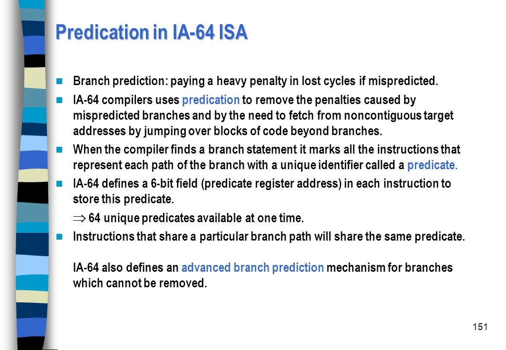 Predication in IA-64 ISA Branch prediction: paying a heavy penalty in lost cycles if mispredicted.