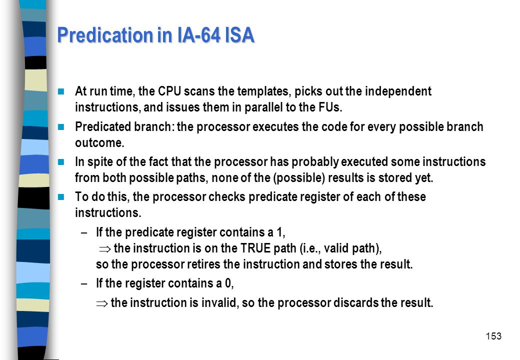 Predication in IA-64 ISA At run time, the CPU scans the templates, picks out the independent instructions, and issues them in parallel to the FUs.