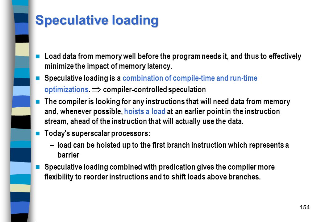 Speculative loading Load data from memory well before the program needs it, and thus to effectively minimize the impact of memory latency.