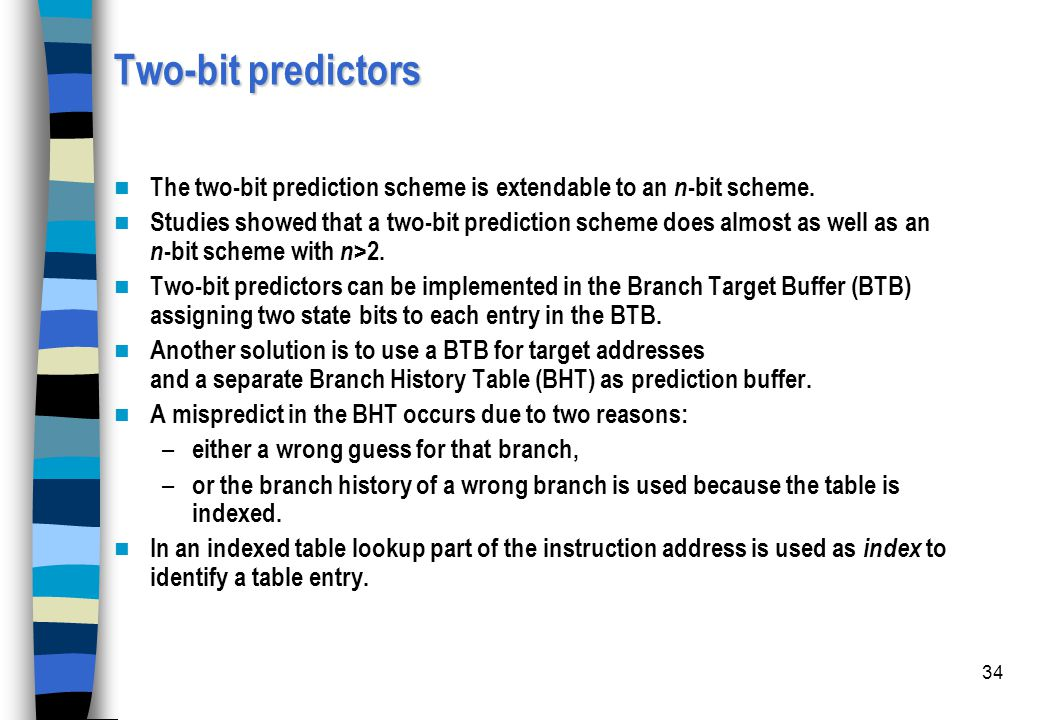 Two-bit predictors The two-bit prediction scheme is extendable to an n-bit scheme.