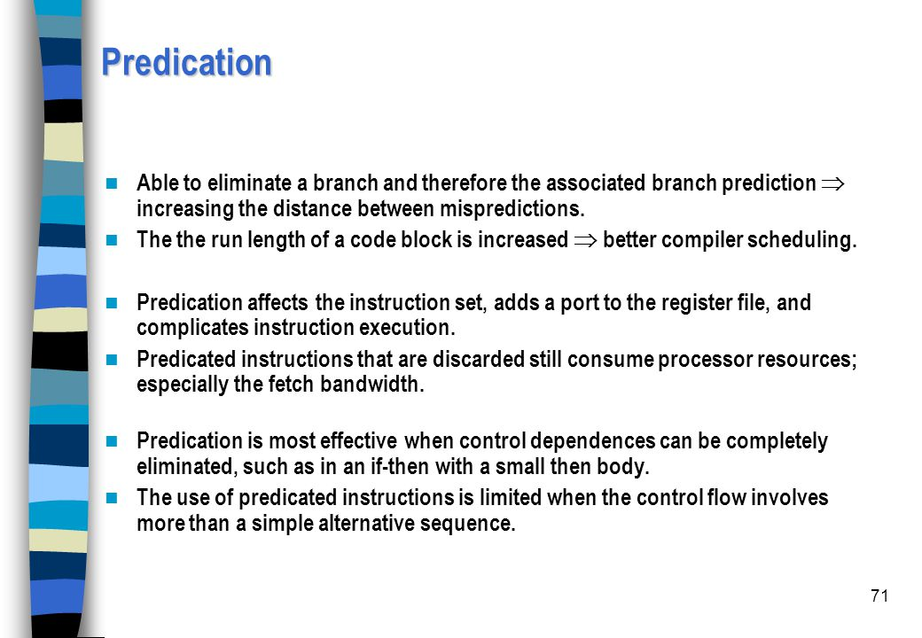 Predication Able to eliminate a branch and therefore the associated branch prediction  increasing the distance between mispredictions.