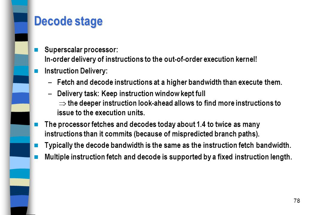 Decode stage Superscalar processor: In-order delivery of instructions to the out-of-order execution kernel!