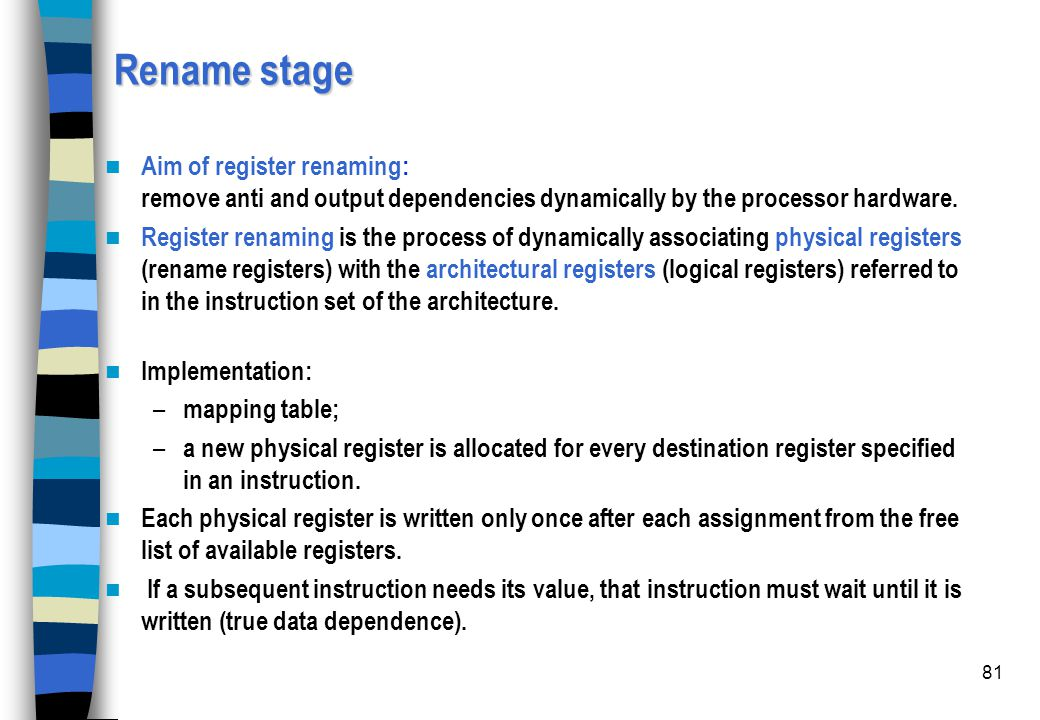 Rename stage Aim of register renaming: remove anti and output dependencies dynamically by the processor hardware.