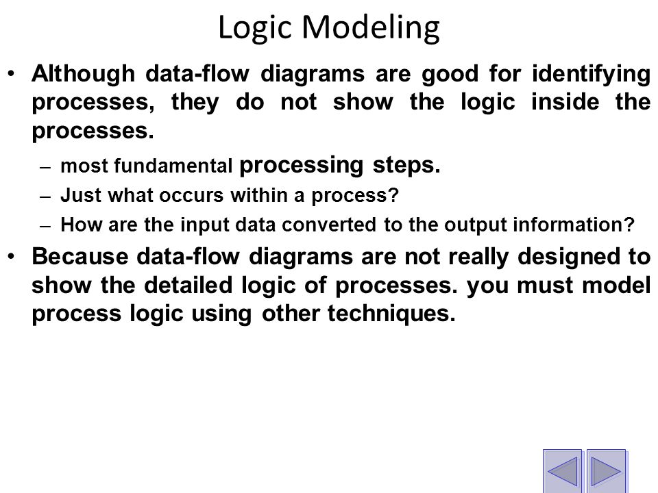 Logic Modeling Although data-flow diagrams are good for identifying processes, they do not show the logic inside the processes.