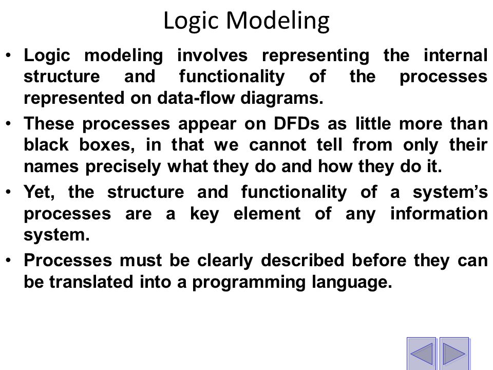 Logic Modeling Logic modeling involves representing the internal structure and functionality of the processes represented on data-flow diagrams.