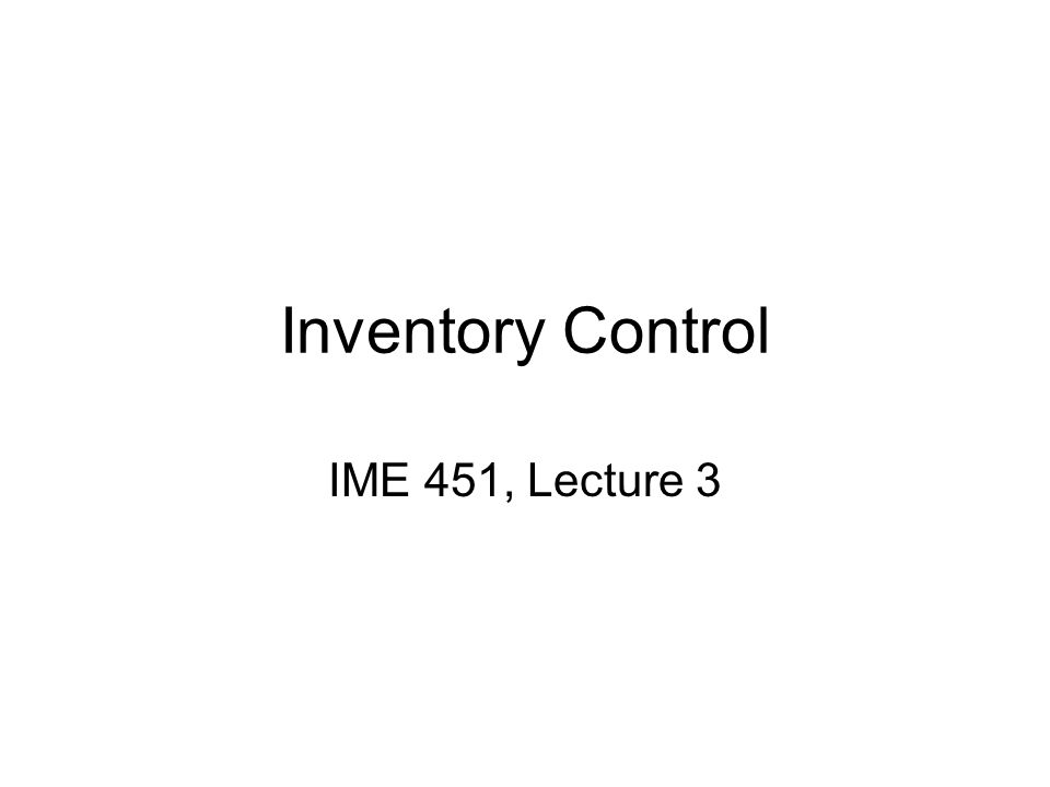 Inventory Control IME 451, Lecture 3