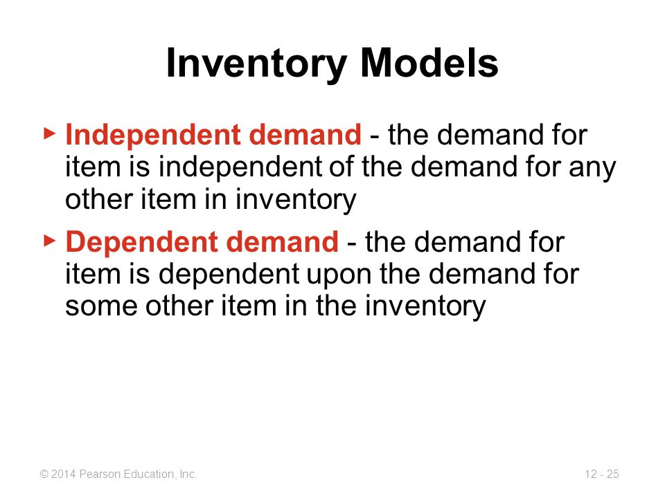 Inventory Models Independent demand - the demand for item is independent of the demand for any other item in inventory.