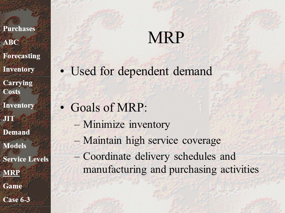 MRP Used for dependent demand Goals of MRP: Minimize inventory
