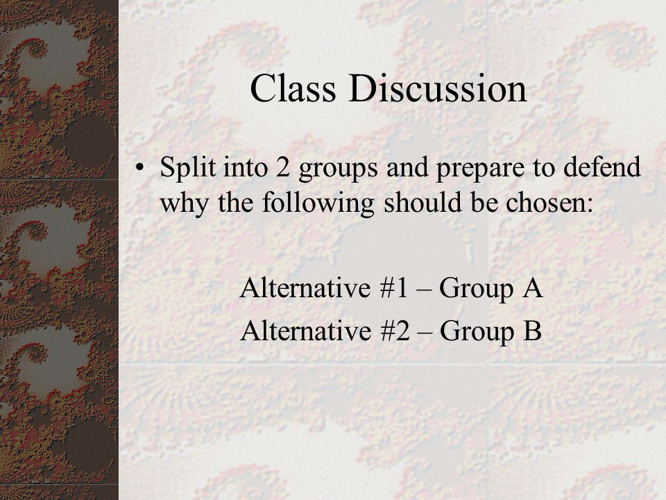 Class Discussion Split into 2 groups and prepare to defend why the following should be chosen: Alternative #1 – Group A.