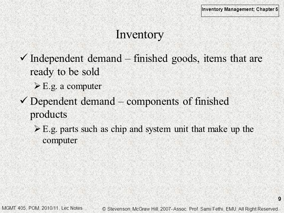 Inventory Independent demand – finished goods, items that are ready to be sold. E.g. a computer. Dependent demand – components of finished products.