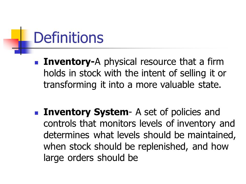 Definitions Inventory-A physical resource that a firm holds in stock with the intent of selling it or transforming it into a more valuable state.