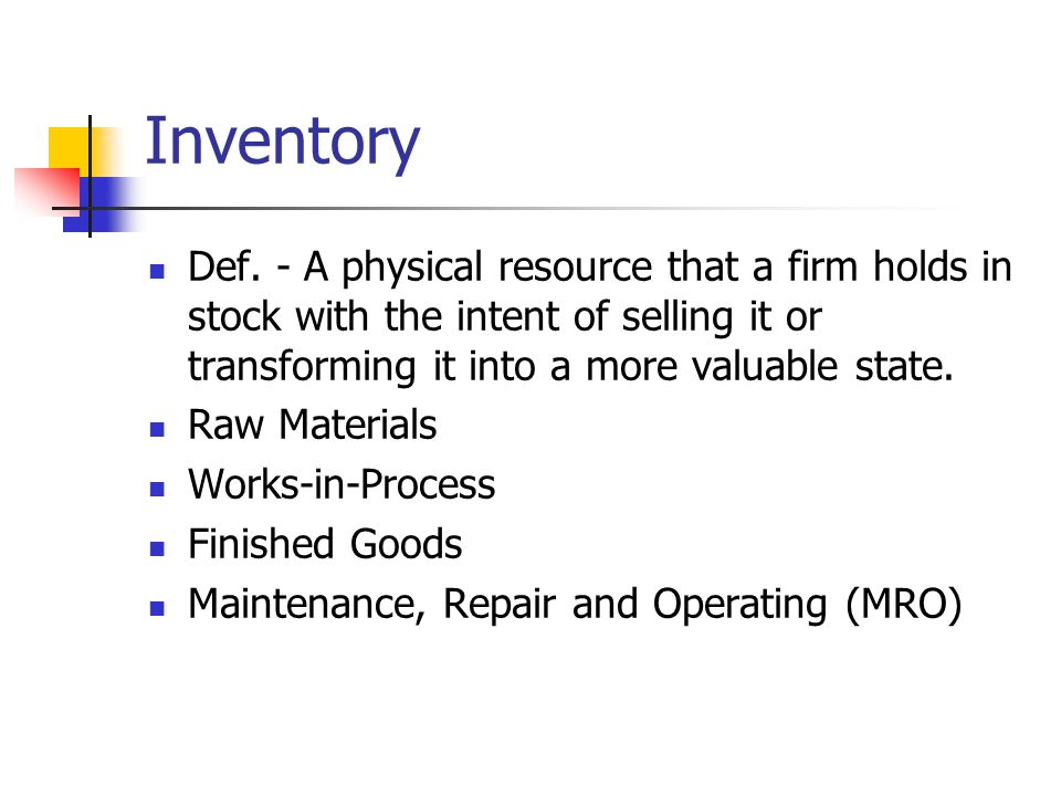 Inventory Def. - A physical resource that a firm holds in stock with the intent of selling it or transforming it into a more valuable state.