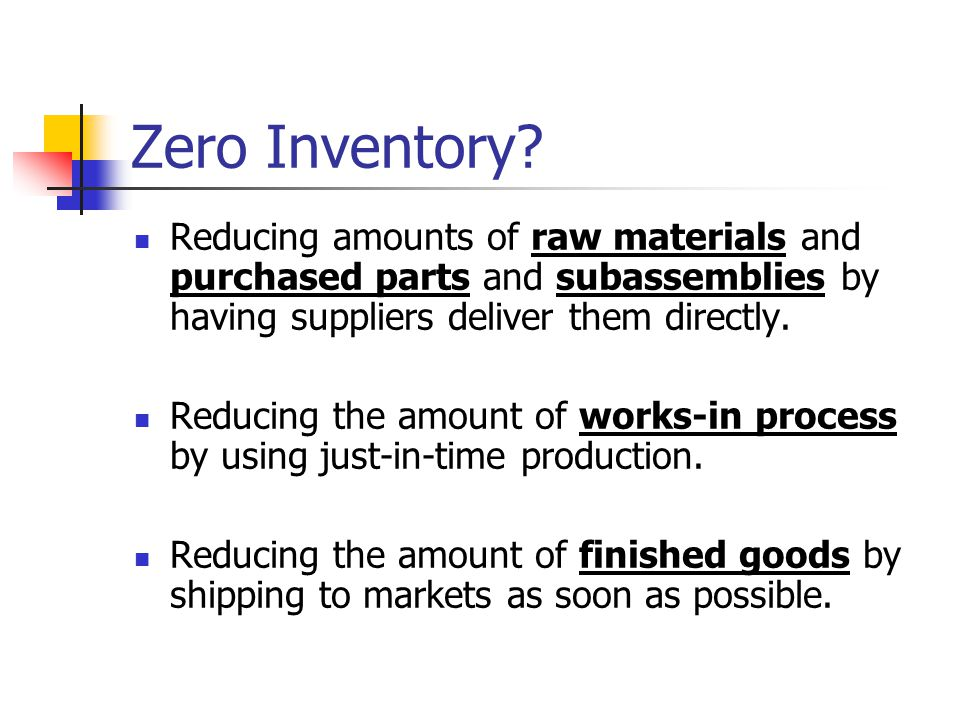 Zero Inventory Reducing amounts of raw materials and purchased parts and subassemblies by having suppliers deliver them directly.