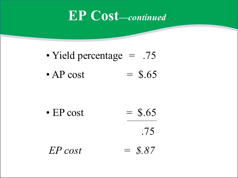 EP Cost—continued Yield percentage = .75 AP cost = $.65 EP cost = $.65