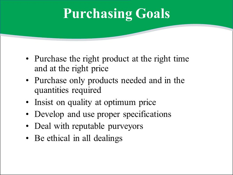 Purchasing Goals Purchase the right product at the right time and at the right price. Purchase only products needed and in the quantities required.