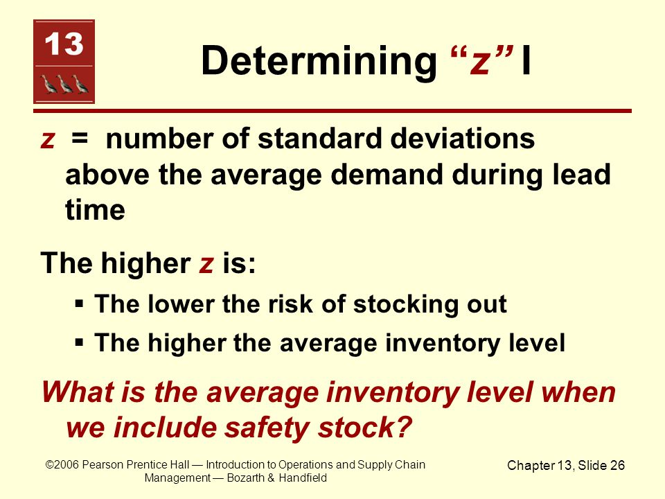 Determining z I z = number of standard deviations above the average demand during lead time. The higher z is: